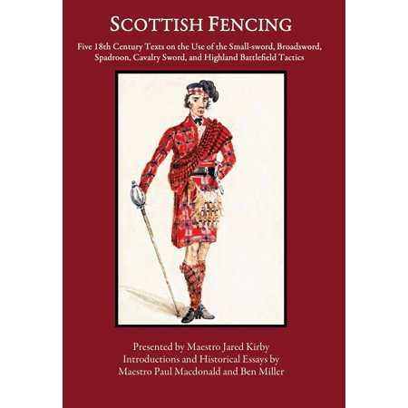 Scottish Fencing: Five 18th Century Texts on the Use of the Small-sword, Broadsword, Spadroon, Cavalry Sword, and Highland Battlefield Tactics (Hardcover) (Paul Chen Swords)