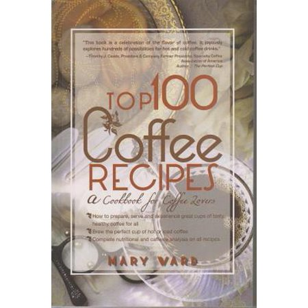 Top 100 Coffee Recipes : A Cookbook for Coffee