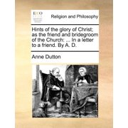 Hints of the Glory of Christ; As the Friend and Bridegroom of the Church : ... in a Letter to a Friend. by A. D.