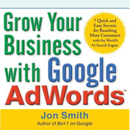 Grow Your Business With Google Adwords  7 Quick And Easy Secrets For Reaching More Customers With The Worlds  1 Search Engine