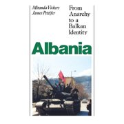 Albania (with New Postscript) : From Anarchy to Balkan Identity