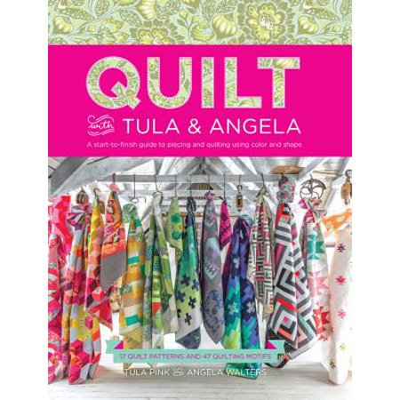 Quilt with Tula and Angela : A Start-To-Finish Guide to Piecing and Quilting Using Color and Shape