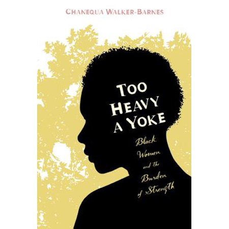 Too Heavy a Yoke : Black Women and the Burden of Strength