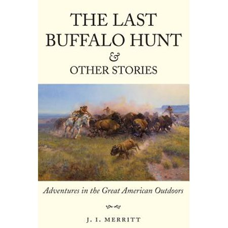 The Last Buffalo Hunt and Other Stories : Adventures in the Great American Outdoors ()