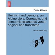 Heinrich and Leonore, an Alpine Story. Correggio : And Some Miscellaneous Verse, Original and Translated.