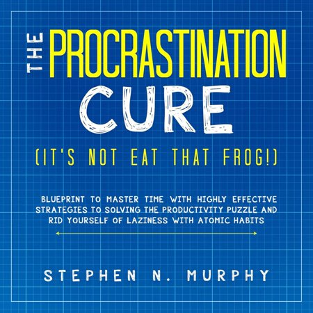 The Procrastination Cure (It's Not Eat That Frog!): Blueprint to Master Time with Highly Effective Strategies to Solving the Productivity Puzzle and Rid Yourself of Laziness with Atomic Habits - eBook ()