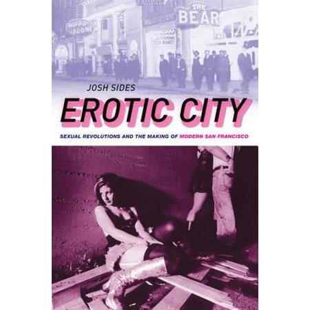 Erotic City : Sexual Revolutions and the Making of Modern San