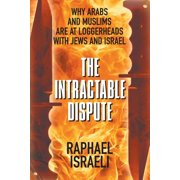 The Intractable Dispute : Why Arabs and Muslims Are at Loggerheads with Jews and Israel