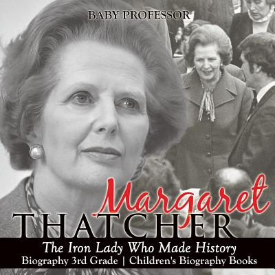 Margaret Thatcher : The Iron Lady Who Made History - Biography 3rd Grade Children's Biography Books