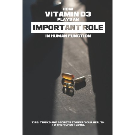 How Vitamin D3 Plays An Important Role In Human Function - Tips, Tricks And Secrets To Keep Your Health To The Highest Level: High Dose Vitamin D3 Book (Paperback)