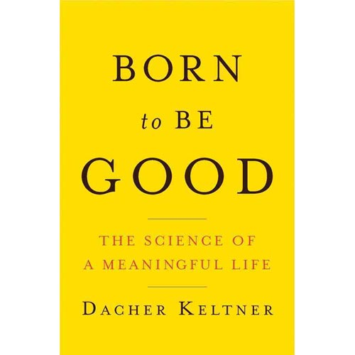 Born to Be Good : The Science of a Meaningful Life