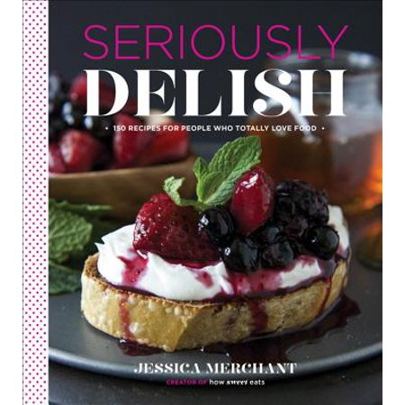 Seriously Delish : 150 Recipes for People Who Totally Love Food (The Food Of Love)