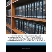 History of the Indian Archipelago : Containing an Account of the Manners, Arts, Languages, Religions, Institutions, and Commerce of Its Inhabitants, Volume 3