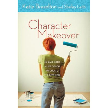 Character Makeover : 40 Days with a Life Coach to Create the Best You