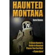 Haunted Montana : A Ghost Hunter's Guide to Haunted Places You Can Visit - If You Dare!
