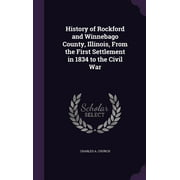 History of Rockford and Winnebago County, Illinois, from the First Settlement in 1834 to the Civil War