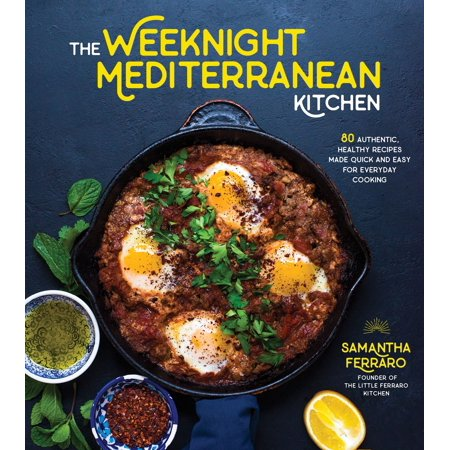 The Weeknight Mediterranean Kitchen : 80 Authentic, Healthy Recipes Made Quick and Easy for Everyday