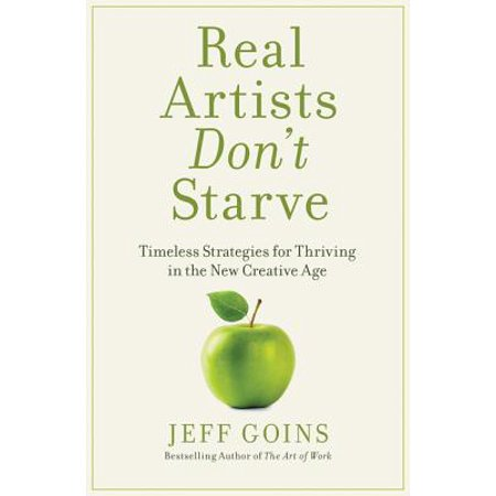 Real Artists Don't Starve : Timeless Strategies for Thriving in the New Creative