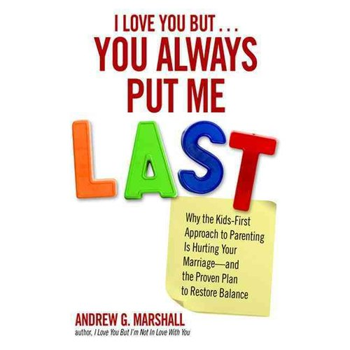 I Love You But... You Always Put Me Last: Why the Kids-First Approach to Parenting Is Hurting Your Marriage--and the Proven Plan to Restore Balance