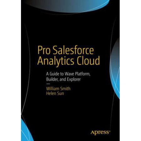 Pro Salesforce Analytics Cloud  A Guide To Wave Platform  Builder  And Explorer
