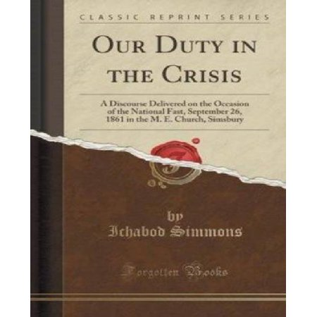 Our Duty In The Crisis  A Discourse Delivered On The Occasion Of The National Fast  September 26  1861 In The M  E  Church  Simsbury  Classic