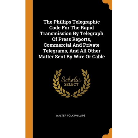 The Phillips Telegraphic Code for the Rapid Transmission by Telegraph of Press Reports, Commercial and Private Telegrams, and All Other Matter Sent by Wire or