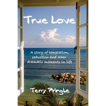 True Love: A Story of Temptation, Seduction, and Other Dramatic Moments in Life - eBook - A True Love Story Never Ends