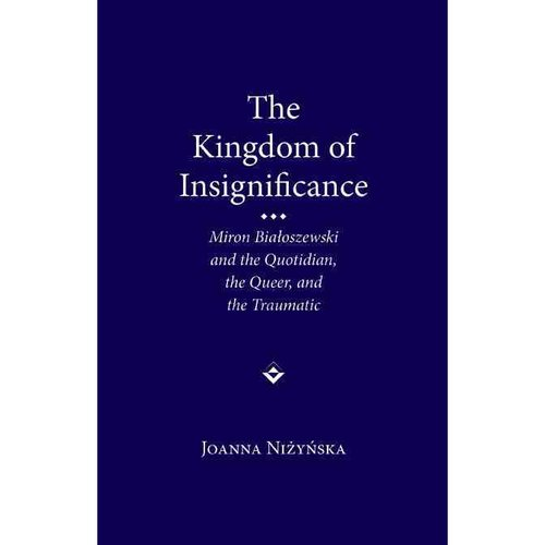 The Kingdom of Insignificance: Miron Bialoszewski and the Quotidian, the Queer, and the Traumatic