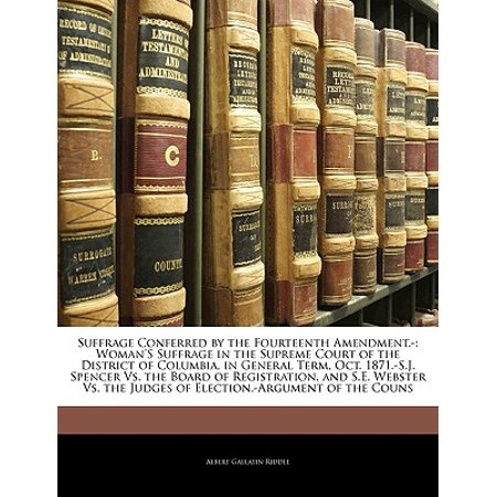 Suffrage Conferred by the Fourteenth Amendment.- : Woman's Suffrage in the Supreme Court of the District of Columbia, in General Term, Oct. 1871.-S.J. Spencer vs. the Board of Registration, and S.E. Webster vs. the Judges of Election.-Argument of the (Brown Vs Board Of Education Court Case)