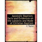 Apostolic Baptism; Facts and Evidences on the Subjects and Mode of Christian Baptism