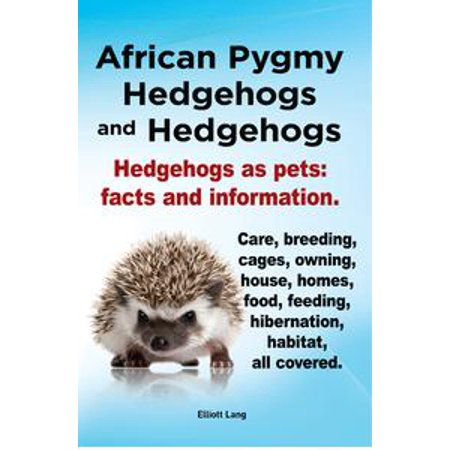 African Pygmy Hedgehogs and Hedgehogs. Hedgehogs as pets: facts and Information. Care, breeding, cages, owning, house, homes, food, feeding, hibernation, habitat, all covered. - eBook - Hedgehog Information For Kids