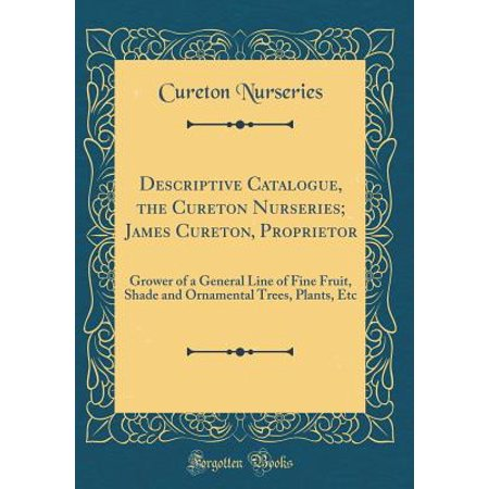 - Descriptive Catalogue, the Cureton Nurseries; James Cureton, Proprietor : Grower of a General Line of Fine Fruit, Shade and Ornamental Trees, Plants, Etc (Classic Reprint)