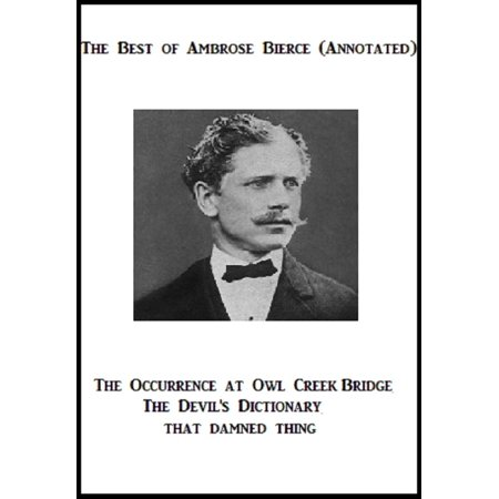 The Best of Ambrose Bierce (Annotated) Including: The Occurrence at Owl Creek Bridge, The Devil's Dictionary, and That Damned Thing -