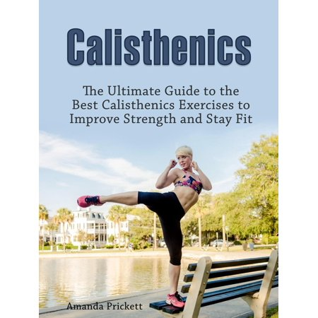 Calisthenics: The Ultimate Guide to the Best Calisthenics Exercises to Improve Strength and Stay Fit -
