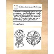 Astronomical and Geographical Essays : Containing, I. a Comprehensive View of the General Principles of Astronomy. II. the Use of the Celestial and Terrestrial Globes, III. the Description and Use of the Armillary Sphere, Planetarium