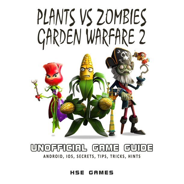 Plants Vs Zombies Garden Warfare 2 Unofficial Game Guide