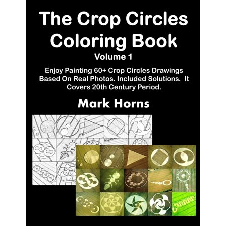 The Crop Circles Coloring Book Volume 1 : Enjoy Painting 60+ Crop Circles Drawings Based On Real Photos. Included Solutions. It Covers 20th Century (Drawing & Painting Flowers Problems & Solutions)