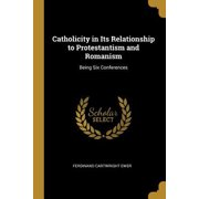 Catholicity in Its Relationship to Protestantism and Romanism: Being Six Conferences Paperback