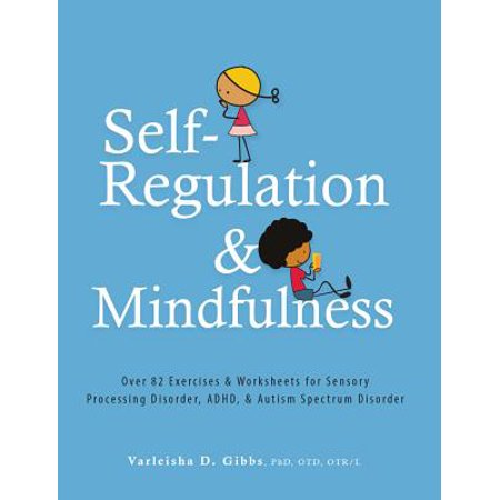 Self-Regulation and Mindfulness : Over 82 Exercises & Worksheets for Sensory Processing Disorder, Adhd, & Autism Spectrum