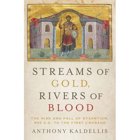 Streams of Gold, Rivers of Blood : The Rise and Fall of Byzantium, 955 A.D. to the First (The Fall Of The Byzantine Empire In 1453)