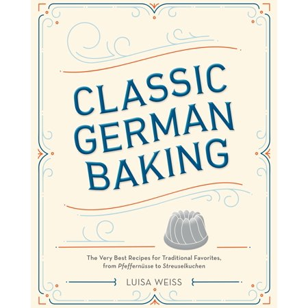 Classic German Baking : The Very Best Recipes for Traditional Favorites, from Pfeffernüsse to