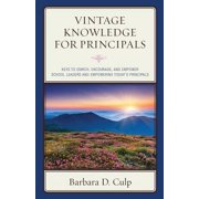 Vintage Knowledge for Principals : Keys to Enrich, Encourage, and Empower School Leaders and Empowering Today's Principals