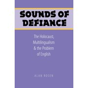 Sounds of Defiance : The Holocaust, Multilingualism, and the Problem of English