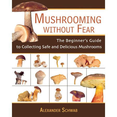 Mushrooming Without Fear : The Beginner's Guide to Collecting Safe and Delicious