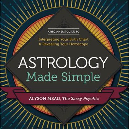 Astrology Made Simple : A Beginner's Guide to Interpreting Your Birth Chart and Revealing Your (Taurus Horoscope 2015 By Date Of Birth)
