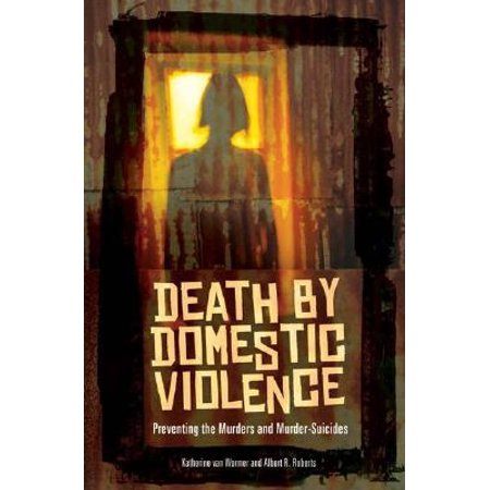 Death by Domestic Violence : Preventing the Murders and (Suicide And Psychological Pain Prevention That Works)
