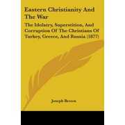 Eastern Christianity and the War : The Idolatry, Superstition, and Corruption of the Christians of Turkey, Greece, and Russia (1877)