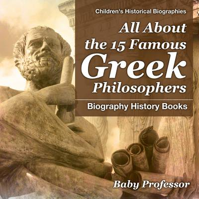 All about the 15 Famous Greek Philosophers - Biography History Books Children's Historical (The Greek Philosophers From Thales To Aristotle)