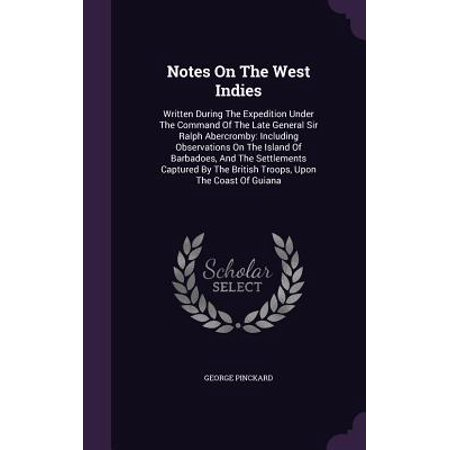 Notes on the West Indies : Written During the Expedition Under the Command of the Late General Sir Ralph Abercromby: Including Observations on the Island of Barbadoes, and the Settlements Captured by the British Troops, Upon the Coast of