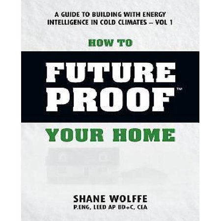 How To Future Proof Your Home  A Guide To Building With Energy Intelligence In Cold Climates  The Techniques  Principles  Mindsets And Strategies Tha